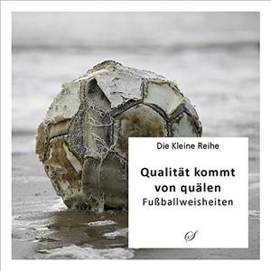 Götz Gußmann. Die Kleine Reihe Bd. 6: Qualität kommt von quälen - Fußballweisheiten. Scribo Verlag, 2011.