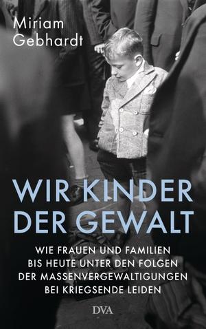 Miriam Gebhardt. Wir Kinder der Gewalt - Wie Frauen und Familien bis heute unter den Folgen der Massenvergewaltigungen bei Kriegsende leiden. DVA, 2019.