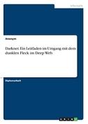 Darknet. Ein Leitfaden im Umgang mit dem dunklen Fleck im Deep Web