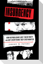 Insurgency: How Republicans Lost Their Party and Got Everything They Ever Wanted