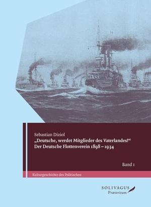 """Sebastian Diziol / Rainer Hering. """"Deutsche, werdet Mitglieder des Vaterlandes!"""" Der Deutsche Flottenverein 1898-1934.. Solivagus Praeteritum, 2015."""