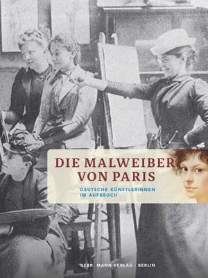Kathrin Umbach / Helga Gutbrod. Die Malweiber von Paris - Deutsche Künstlerinnen im Aufbruch. Mann, Gebr., 2015.