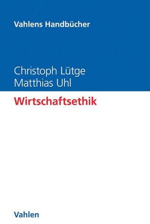 Christoph Lütge / Matthias Uhl. Wirtschaftsethik. Vahlen, Franz, 2017.
