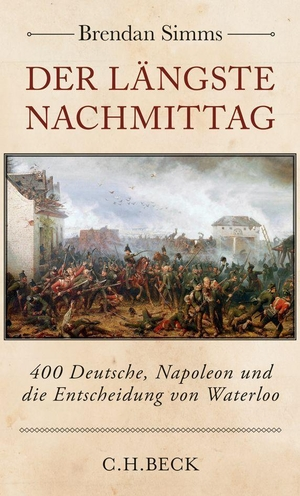 Brendan Simms / Wiebke Meier. Der längste Nachmittag - 400 Deutsche, Napoleon und die Entscheidung von Waterloo. C.H.Beck, 2014.