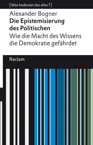 Bogner, Alexander. Die Epistemisierung des Politischen. Wie die Macht des Wissens die Demokratie gefährdet - [Was bedeutet das alles?]. Reclam Philipp Jun., 2021.