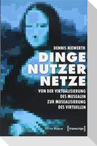 Dinge - Nutzer - Netze: Von der Virtualisierung des Musealen zur Musealisierung des Virtuellen