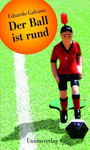 Eduardo Galeano / Lutz Kliche. Der Ball ist rund. Unionsverlag, 2014.