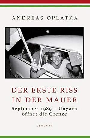 Andreas Oplatka. Der erste Riss in der Mauer - September 1989 - Ungarn öffnet die Grenze. Zsolnay, Paul, 2009.
