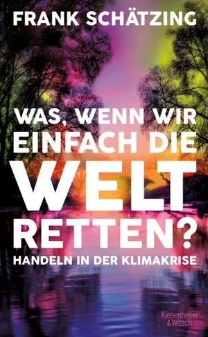 Schätzing, Frank. Was, wenn wir einfach die Welt retten? - Handeln in der Klimakrise. Kiepenheuer & Witsch GmbH, 2021.