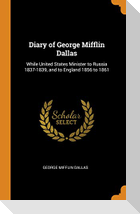 Diary of George Mifflin Dallas: While United States Minister to Russia 1837-1839, and to England 1856 to 1861