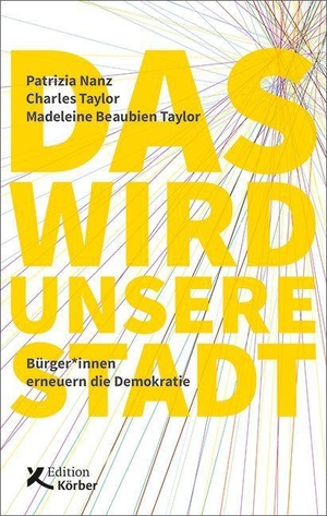 Nanz, Patrizia / Taylor, Charles et al. Das wird unsere Stadt - Bürger*innen erneuern die Demokratie. Edition Körber, 2021.