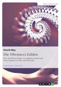 Die Fibonacci-Zahlen. Über die Fibonaccifolge, den goldenen Schnitt und deren Auftreten in Natur und Wirtschaft