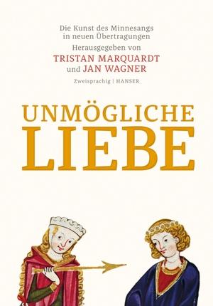 Jan Wagner / Tristan Marquardt. Unmögliche Liebe - Die Kunst des Minnesangs in neuen Übertragungen. Zweisprachige Ausgabe. Hanser, Carl, 2017.