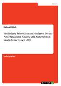 Veränderte Prioritäten im Mittleren Osten? Neorealistische Analyse der Außenpolitik Saudi-Arabiens seit 2011