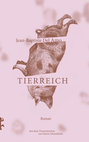 Jean-Baptiste Del Amo / Karin Uttendörfer. Tierreich. Matthes & Seitz Berlin, 2019.