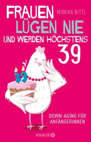 Monika Bittl. Frauen lügen nie und werden höchstens 39 - Downaging für Anfängerinnen. Knaur Taschenbuch, 2019.