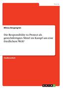 Die Responsibility to Protect als gerechtfertigtes Mittel im Kampf um eine friedlichere Welt?