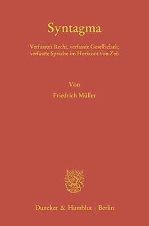 Friedrich Müller. Syntagma. - Verfasstes Recht, verfasste Gesellschaft, verfasste Sprache im Horizont von Zeit.. Duncker & Humblot, 2012.