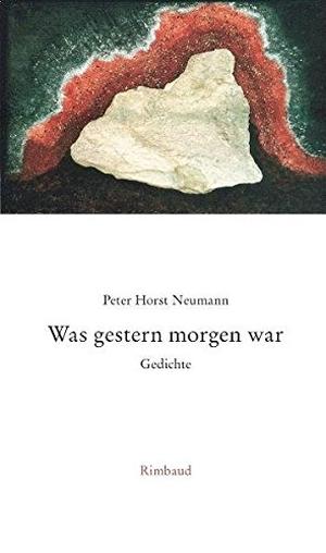 Peter H Neumann / Jürgen Kostka. Was gestern morgen war - Gedichte. Rimbaud, 2006.