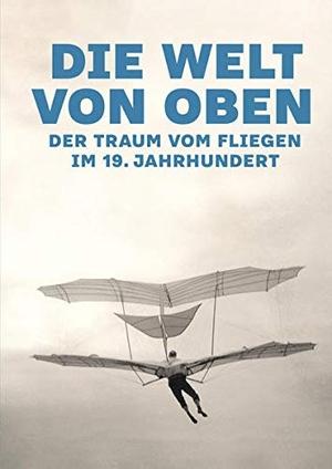 Matthias Winzen. Die Welt von oben - Der Traum vom Fliegen im 19. Jahrhundert. ATHENA-Verlag, 2019.