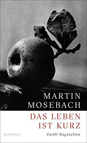 Martin Mosebach. Das Leben ist kurz - Zwölf Bagatellen. Rowohlt, 2016.