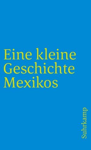 Walther L. Bernecker / Horst Pietschmann / Hans Werner Tobler. Eine kleine Geschichte Mexikos. Suhrkamp, 2007.