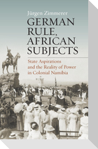 German Rule, African Subjects: State Aspirations and the Reality of Power in Colonial Namibia