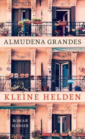 Almudena Grandes / Roberto de Hollanda. Kleine Helden - Roman. Hanser, Carl, 2018.