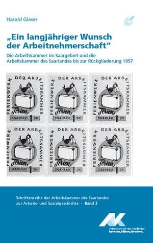 """Harald Glaser. """"Ein langjähriger Wunsch der Arbeitnehmerschaft"""" - Die Arbeitskammer im Saargebiet und die Arbeitskammer des Saarlandes bis zur Rückgliederung 1957. Röhrig Universitätsverlag, 2017."""