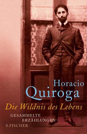 Horacio Quiroga / Angelica Ammar. Die Wildnis des Lebens - Gesammelte Erzählungen. S. FISCHER, 2010.