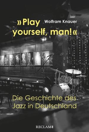 Wolfram Knauer. »Play yourself, man!« - Die Geschichte des Jazz in Deutschland. Reclam, Philipp, 2019.