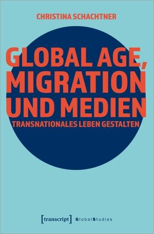 Schachtner, Christina. Global Age, Migration und Medien - Transnationales Leben gestalten. Transcript Verlag, 2022.