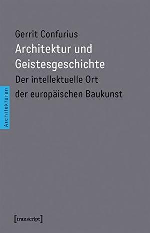 Gerrit Confurius. Architektur und Geistesgeschichte - Der intellektuelle Ort der europäischen Baukunst. transcript, 2017.