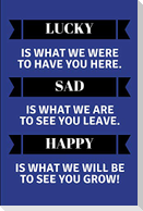 Lucky Is What We Were to Have You Here. Sad Is What We Are to See You Leave. Happy Is What We Will Be to See You Grow!: Customised Notepad for a Leavi