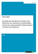 Das Bild des Okzidents im Orient. Eine Reflexion der arabischen Gesellschaften durch eine massenmediale Diskursanalyse zwischen den Kulturen