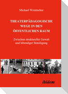 Theaterpädagogische Wege in den öffentlichen Raum. Zwischen struktureller Gewalt und lebendiger Beteiligung