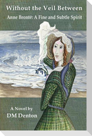 Without the Veil Between: Anne Brontë A Fine and Subtle Spirit