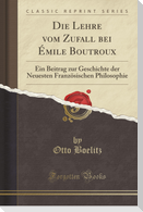 Die Lehre Vom Zufall Bei Émile Boutroux: Ein Beitrag Zur Geschichte Der Neuesten Französischen Philosophie (Classic Reprint)