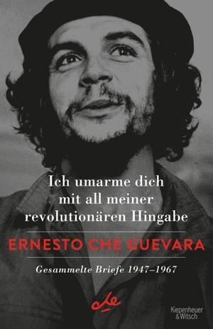 Che Guevara, Ernesto. Ich umarme dich mit all meiner revolutionären Hingabe - Gesammelte Briefe 1947-1967. Kiepenheuer & Witsch GmbH, 2021.