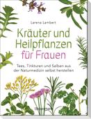 Kräuter und Heilpflanzen für Frauen: Tees, Tinkturen und Salben aus der Naturmedizin selbst herstellen