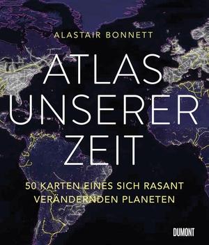 Alastair Bonnett / Theresia Übelhör. Atlas unserer Zeit - 50 Karten eines sich rasant verändernden Planeten. DuMont Buchverlag, 2018.