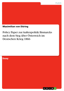 Policy Paper zur Außenpolitik Bismarcks nach dem Sieg über Österreich im Deutschen Krieg 1866