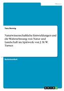 Naturwissenschaftliche Entwicklungen und die Wahrnehmung von Natur und Landschaft im Spätwerk von J. M. W. Turner.