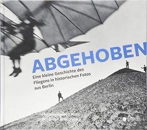 Boris von Brauchitsch. Abgehoben - Eine kleine Geschichte des Fliegens in historischen Fotos aus Berlin. Edition Braus, 2018.