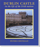 Dublin Castle: In the Life of the Irish Nation