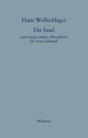 Hans Wollschläger. Schriften in Einzelausgaben / Die Insel - Und einige andere Metaphern für Arno Schmidt. Wallstein, 2008.