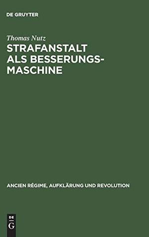 Thomas Nutz. Strafanstalt als Besserungsmaschine - Reformdiskurs und Gefängniswissenschaft 1775–1848. De Gruyter Oldenbourg, 2001.