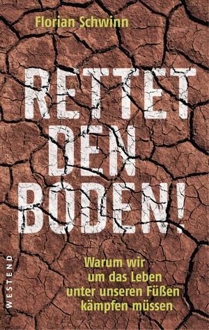 Florian Schwinn. Rettet den Boden! - Warum wir um das Leben unter unseren Füßen kämpfen müssen. Westend, 2019.
