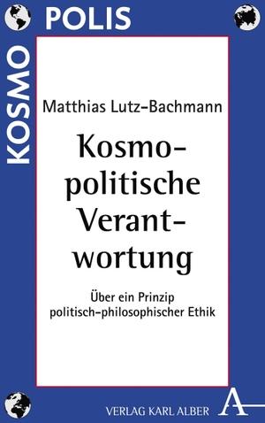 Matthias Lutz-Bachmann. Kosmopolitische Verantwortung - Über ein Prinzip politisch-philosophischer Ethik. Alber, K, 2019.