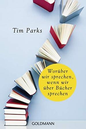 Tim Parks / Ulrike Becker / Ruth Keen. Worüber wir sprechen, wenn wir über Bücher sprechen. Goldmann, 2019.